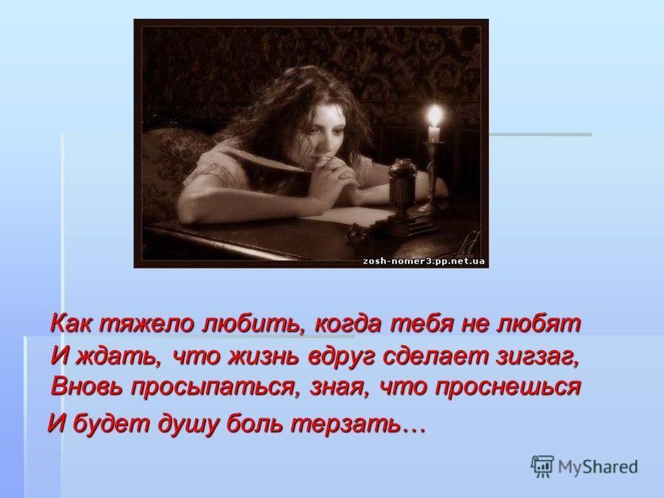 Как тяжело любить, когда тебя не любят И ждать, что жизнь вдруг сделает зигзаг, Вновь просыпаться, зная, что проснешься Как тяжело любить, когда тебя не любят И ждать, что жизнь вдруг сделает зигзаг, Вновь просыпаться, зная, что проснешься И будет ду