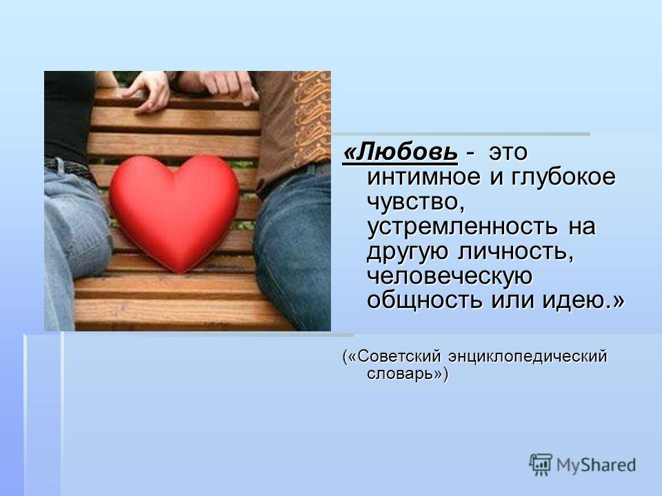 «Любовь - это интимное и глубокое чувство, устремленность на другую личность, человеческую общность или идею.» («Советский энциклопедический словарь»)
