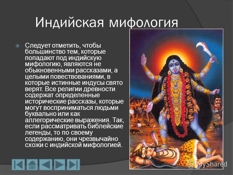 Индийская мифология Следует отметить, чтобы большинство тем, которые попадают под индийскую мифологию, являются не обыкновенными рассказами, а целыми повествованиями, в которые истинные индусы свято верят. Все религии древности содержат определенные