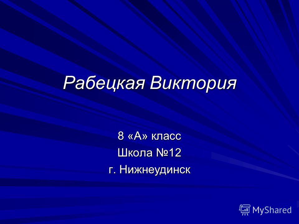 Рабецкая Виктория 8 «А» класс Школа 12 г. Нижнеудинск
