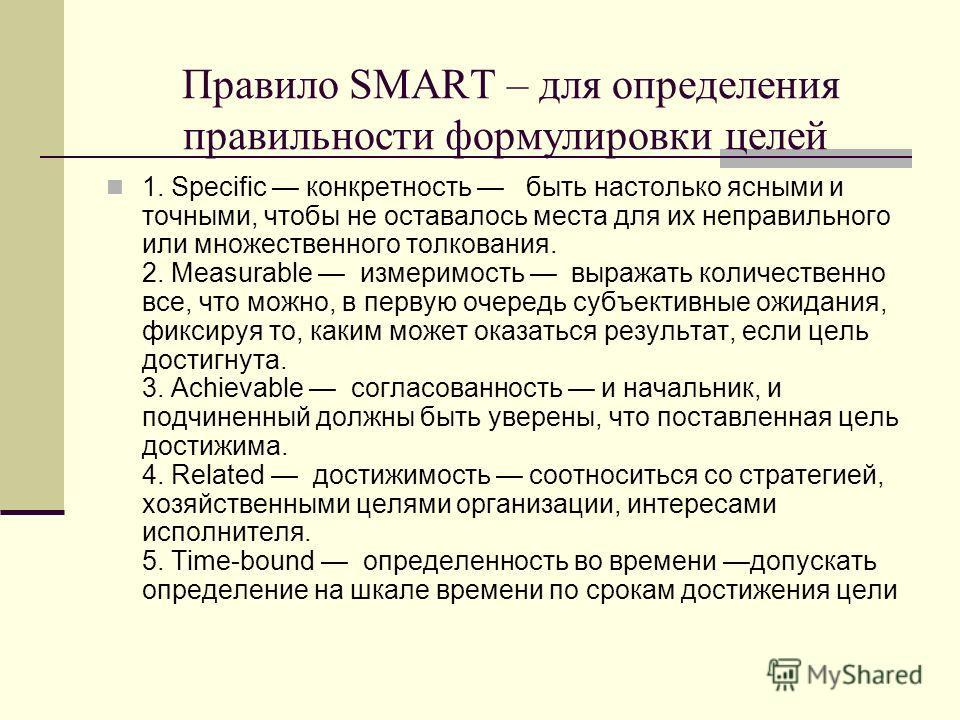 Правило SMART – для определения правильности формулировки целей 1. Specific конкретность быть настолько ясными и точными, чтобы не оставалось места для их неправильного или множественного толкования. 2. Measurable измеримость выражать количественно в