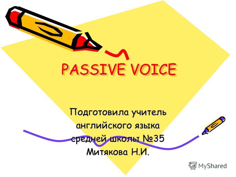 PASSIVE VOICE Подготовила учитель английского языка средней школы 35 Митякова Н.И.