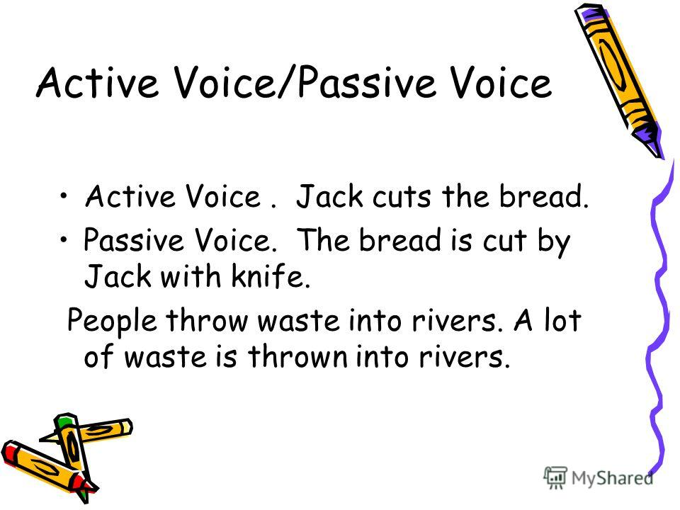Active Voice/Passive Voice Active Voice. Jack cuts the bread. Passive Voice. The bread is cut by Jack with knife. People throw waste into rivers. A lot of waste is thrown into rivers.