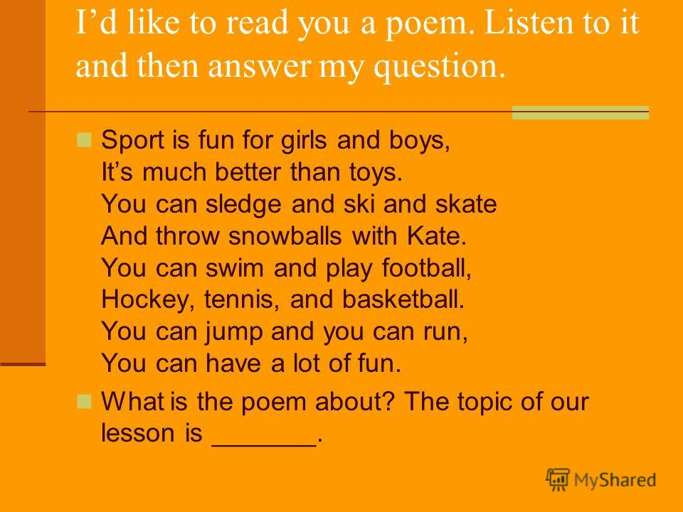 Id like to read you a poem. Listen to it and then answer my question. Sport is fun for girls and boys, Its much better than toys. You can sledge and ski and skate And throw snowballs with Kate. You can swim and play football, Hockey, tennis, and bask
