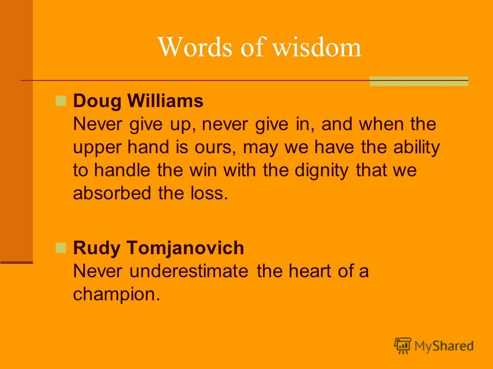 Words of wisdom Doug Williams Never give up, never give in, and when the upper hand is ours, may we have the ability to handle the win with the dignity that we absorbed the loss. Rudy Tomjanovich Never underestimate the heart of a champion.