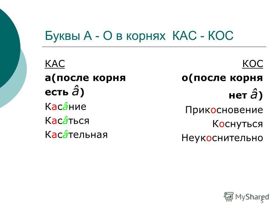 5 Буквы А - О в корнях КАС - КОС КАС а(после корня есть â ) Касâние Касâться Касâтельная КОС о(после корня нет â ) Прикосновение Коснуться Неукоснительно