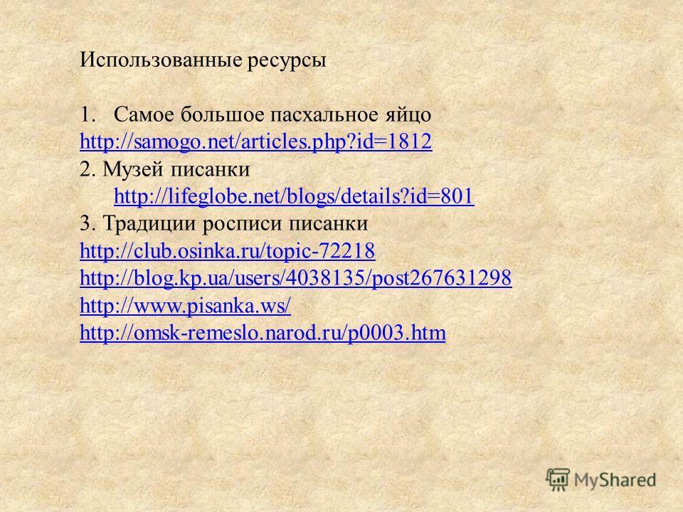Использованные ресурсы 1.Самое большое пасхальное яйцо http://samogo.net/articles.php?id=1812 2. Музей писанки http://lifeglobe.net/blogs/details?id=801 http://lifeglobe.net/blogs/details?id=801 3. Традиции росписи писанки http://club.osinka.ru/topic