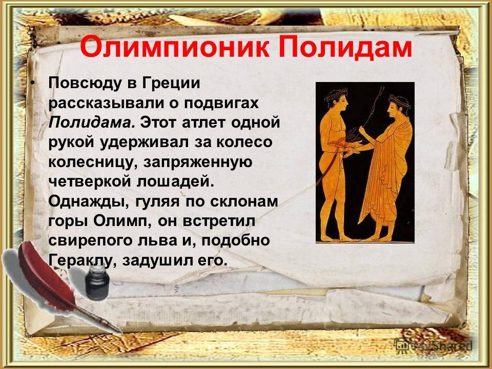 Олимпионик Полидам Повсюду в Греции рассказывали о подвигах Полидама. Этот атлет одной рукой удерживал за колесо колесницу, запряженную четверкой лошадей. Однажды, гуляя по склонам горы Олимп, он встретил свирепого льва и, подобно Гераклу, задушил ег