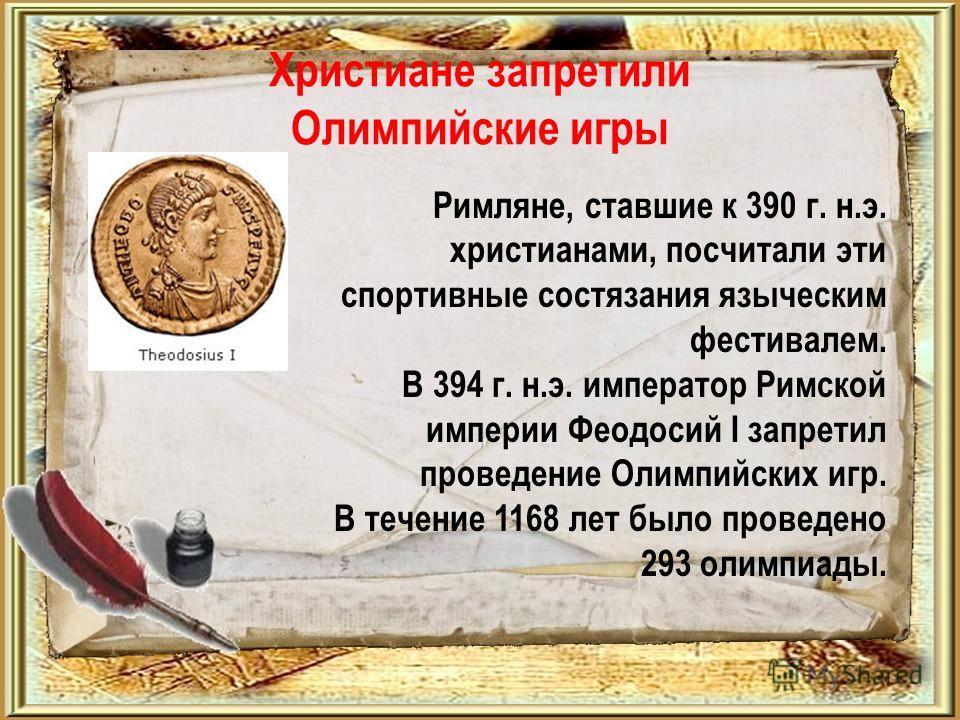 Христиане запретили Олимпийские игры Римляне, ставшие к 390 г. н.э. христианами, посчитали эти спортивные состязания языческим фестивалем. В 394 г. н.э. император Римской империи Феодосий I запретил проведение Олимпийских игр. В течение 1168 лет было
