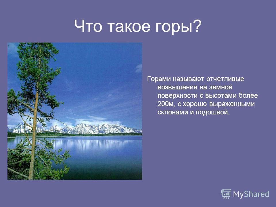 Что такое горы? Горами называют отчетливые возвышения на земной поверхности с высотами более 200м, с хорошо выраженными склонами и подошвой.