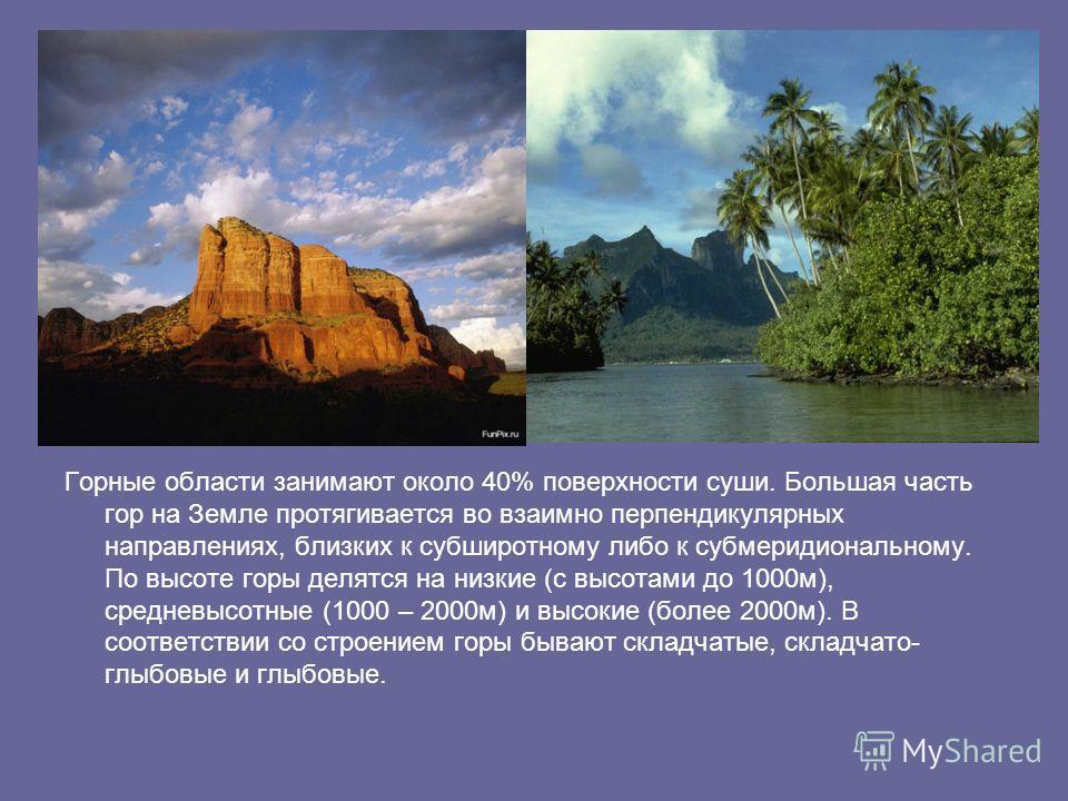 Горные области занимают около 40% поверхности суши. Большая часть гор на Земле протягивается во взаимно перпендикулярных направлениях, близких к субширотному либо к субмеридиональному. По высоте горы делятся на низкие (с высотами до 1000м), средневыс