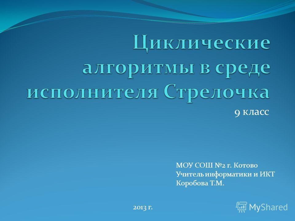 9 класс МОУ СОШ 2 г. Котово Учитель информатики и ИКТ Коробова Т.М. 2013 г.