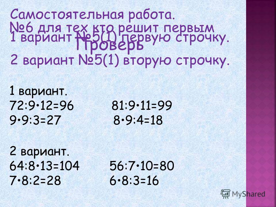 Самостоятельная работа. 1 вариант 5(1) первую строчку. 2 вариант 5(1) вторую строчку. 6 для тех кто решит первым 1 вариант. 72:912=96 81:911=99 99:3=27 89:4=18 2 вариант. 64:813=104 56:710=80 78:2=28 68:3=16 Проверь