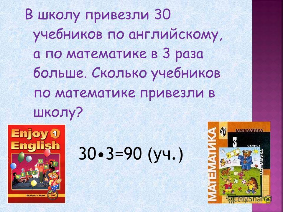 В школу привезли 30 учебников по английскому, а по математике в 3 раза больше. Сколько учебников по математике привезли в школу? 303=90 (уч.)