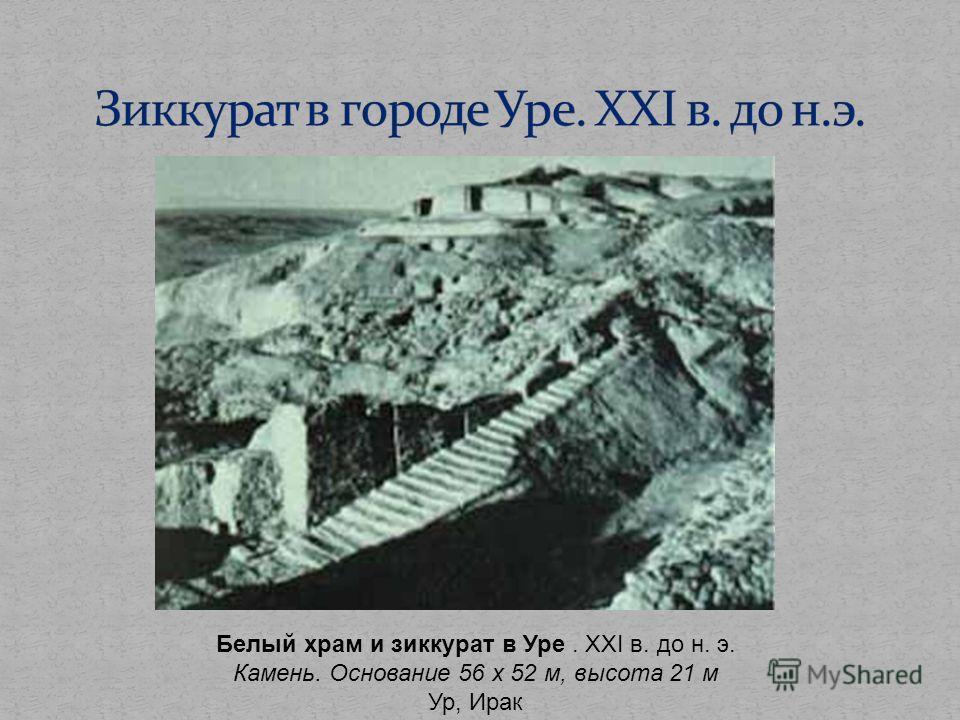 Белый храм и зиккурат в Уре. XXI в. до н. э. Камень. Основание 56 х 52 м, высота 21 м Ур, Ирак