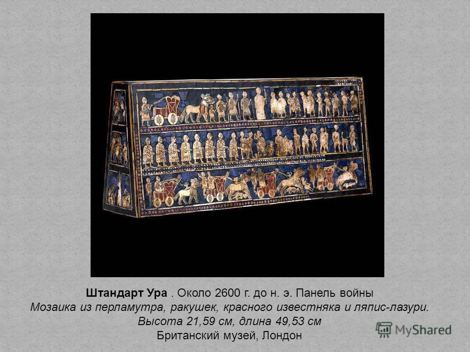 Штандарт Ура. Около 2600 г. до н. э. Панель войны Мозаика из перламутра, ракушек, красного известняка и ляпис-лазури. Высота 21,59 см, длина 49,53 см Британский музей, Лондон