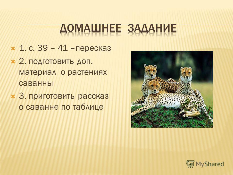 1. с. 39 – 41 –пересказ 2. подготовить доп. материал о растениях саванны 3. приготовить рассказ о саванне по таблице