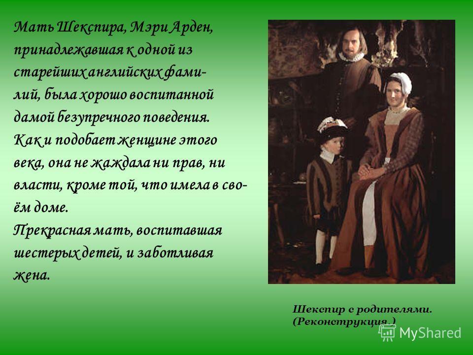 Мать Шекспира, Мэри Арден, принадлежавшая к одной из старейших английских фами- лий, была хорошо воспитанной дамой безупречного поведения. Как и подобает женщине этого века, она не жаждала ни прав, ни власти, кроме той, что имела в сво- ём доме. Прек