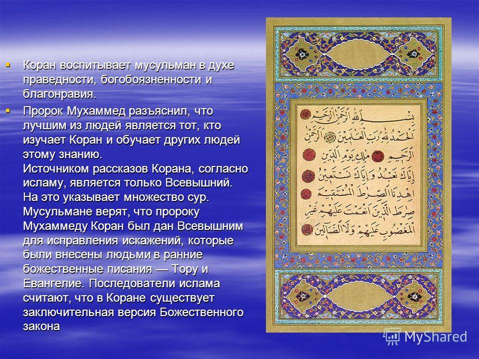 Коран воспитывает мусульман в духе праведности, богобоязненности и благонравия. Коран воспитывает мусульман в духе праведности, богобоязненности и благонравия. Пророк Мухаммед разъяснил, что лучшим из людей является тот, кто изучает Коран и обучает д