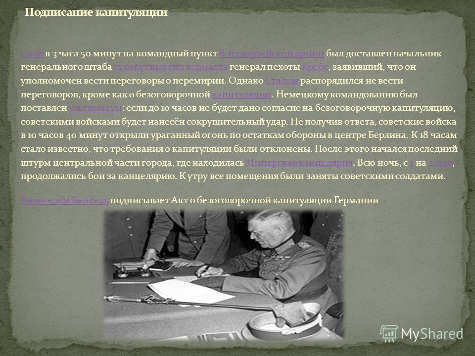 1 мая1 мая в 3 часа 50 минут на командный пункт 8-й гвардейской армии был доставлен начальник генерального штаба сухопутных сил вермахта генерал пехоты Кребс, заявивший, что он уполномочен вести переговоры о перемирии. Однако Сталин распорядился не в