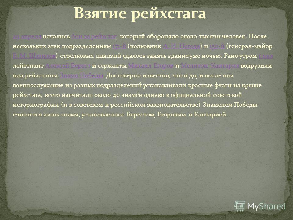 29 апреля29 апреля начались бои за рейхстаг, который обороняло около тысячи человек. После нескольких атак подразделениям 171-й (полковник А. И. Негода) и 150-й (генерал-майор В. М. Шатилов) стрелковых дивизий удалось занять здание уже ночью. Рано ут