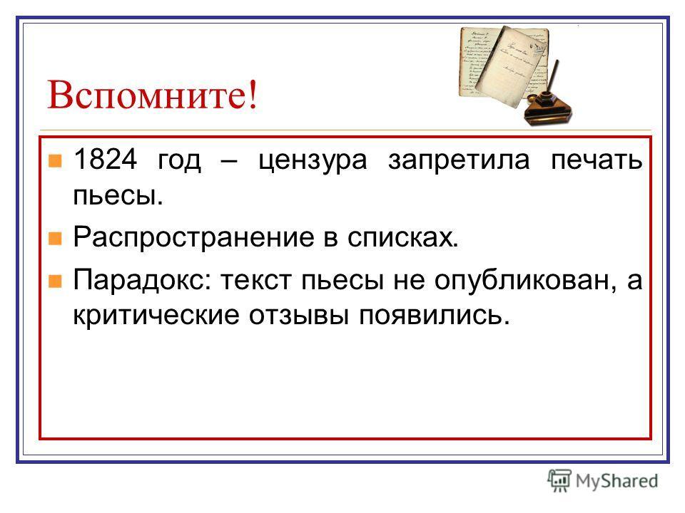 Вспомните! 1824 год – цензура запретила печать пьесы. Распространение в списках. Парадокс: текст пьесы не опубликован, а критические отзывы появились.