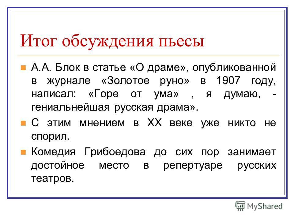 Итог обсуждения пьесы А.А. Блок в статье «О драме», опубликованной в журнале «Золотое руно» в 1907 году, написал: «Горе от ума», я думаю, - гениальнейшая русская драма». С этим мнением в XX веке уже никто не спорил. Комедия Грибоедова до сих пор зани