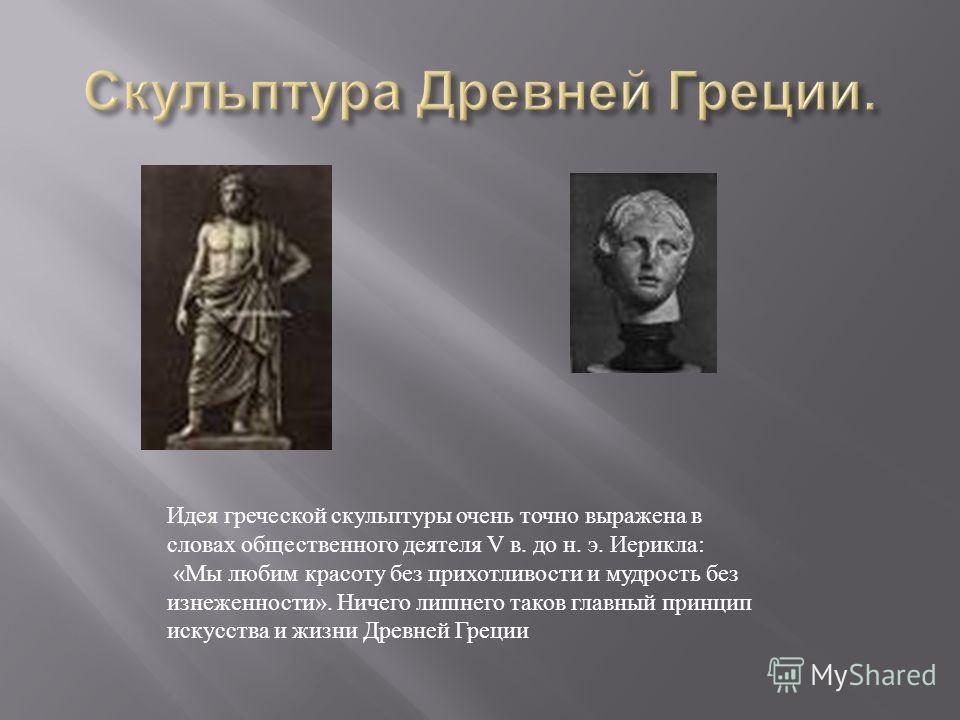 Идея греческой скульптуры очень точно выражена в словах общественного деятеля V в. до н. э. Иерикла: «Мы любим красоту без прихотливости и мудрость без изнеженности». Ничего лишнего таков главный принцип искусства и жизни Древней Греции