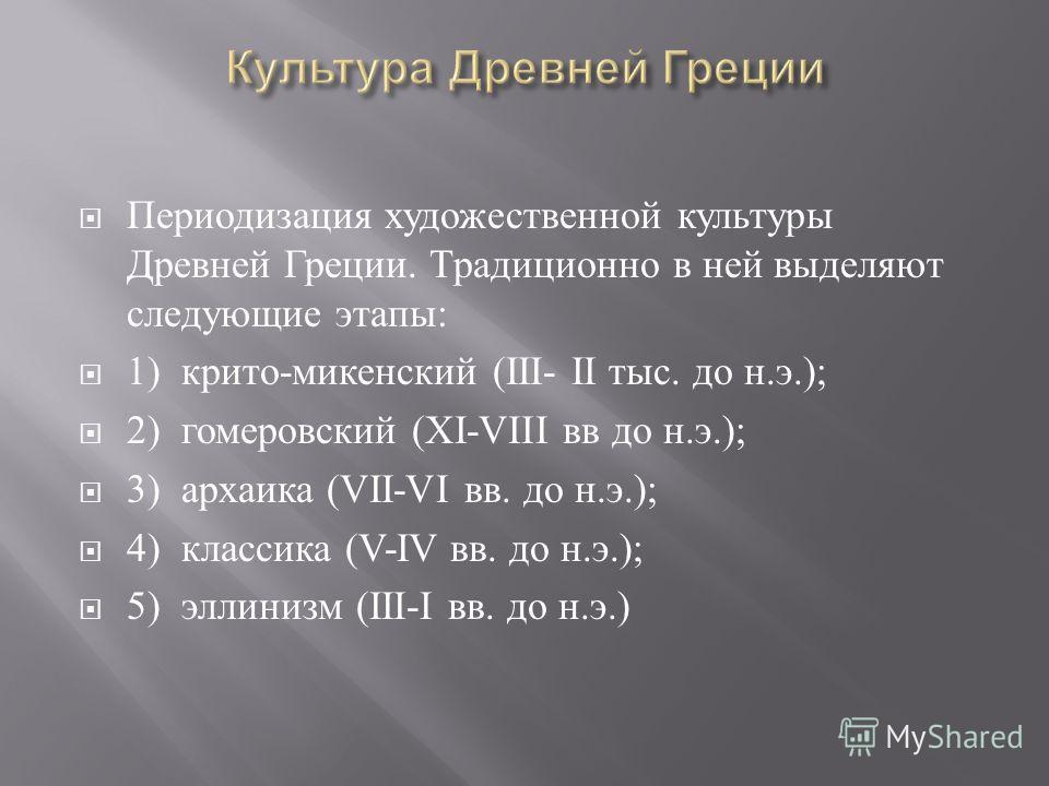 Периодизация художественной культуры Древней Греции. Традиционно в ней выделяют следующие этапы : 1) крито - микенский (III- II тыс. до н. э.); 2) гомеровский ( Х I-VIII вв до н. э.); 3) архаика (VII-VI вв. до н. э.); 4) классика (V-IV вв. до н. э.);