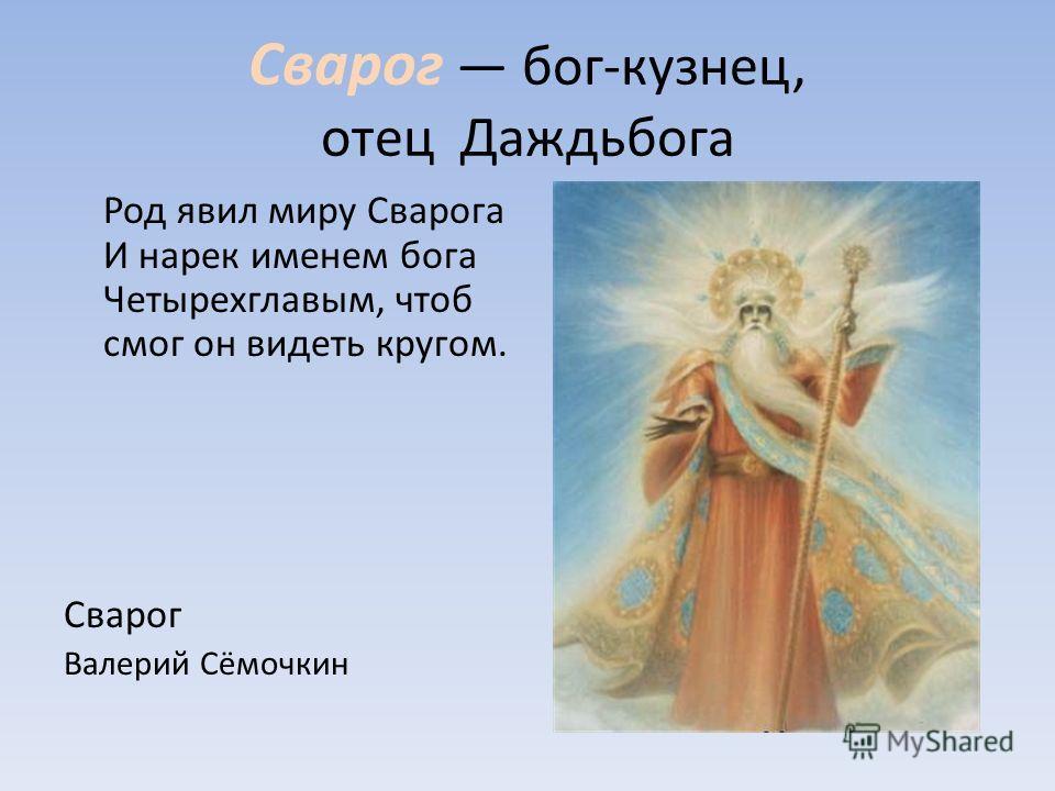 Сварог бог-кузнец, отец Даждьбога Род явил миру Сварога И нарек именем бога Четырехглавым, чтоб смог он видеть кругом. Сварог Валерий Сёмочкин