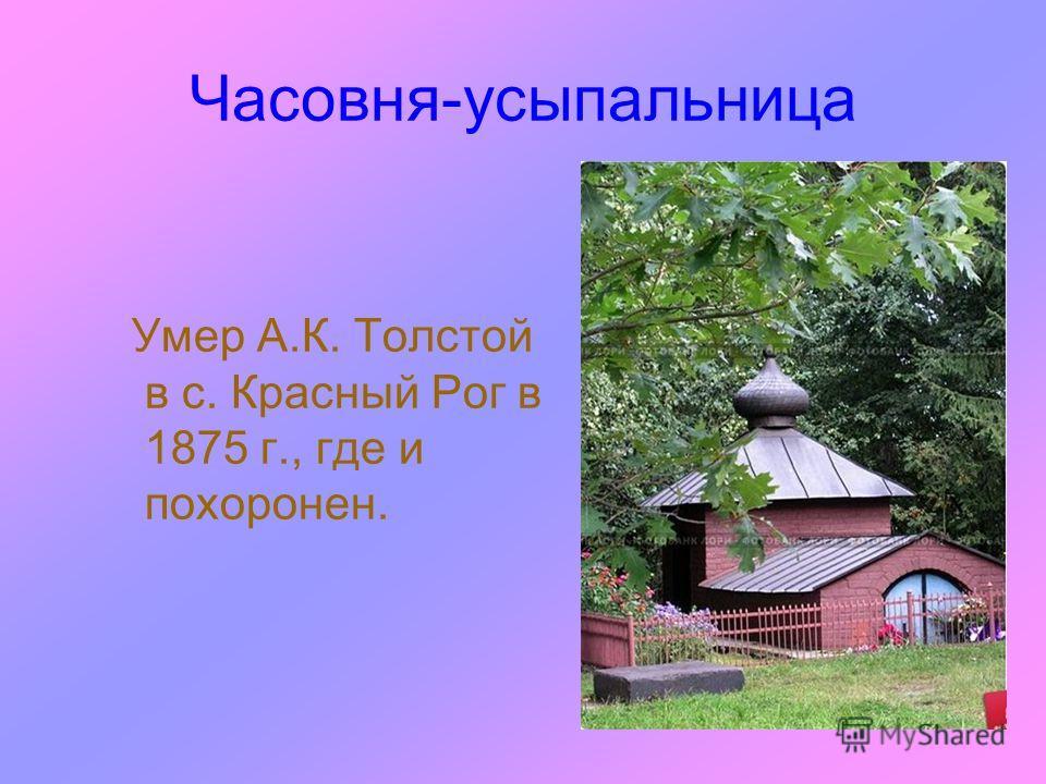 Часовня-усыпальница Умер А.К. Толстой в с. Красный Рог в 1875 г., где и похоронен.