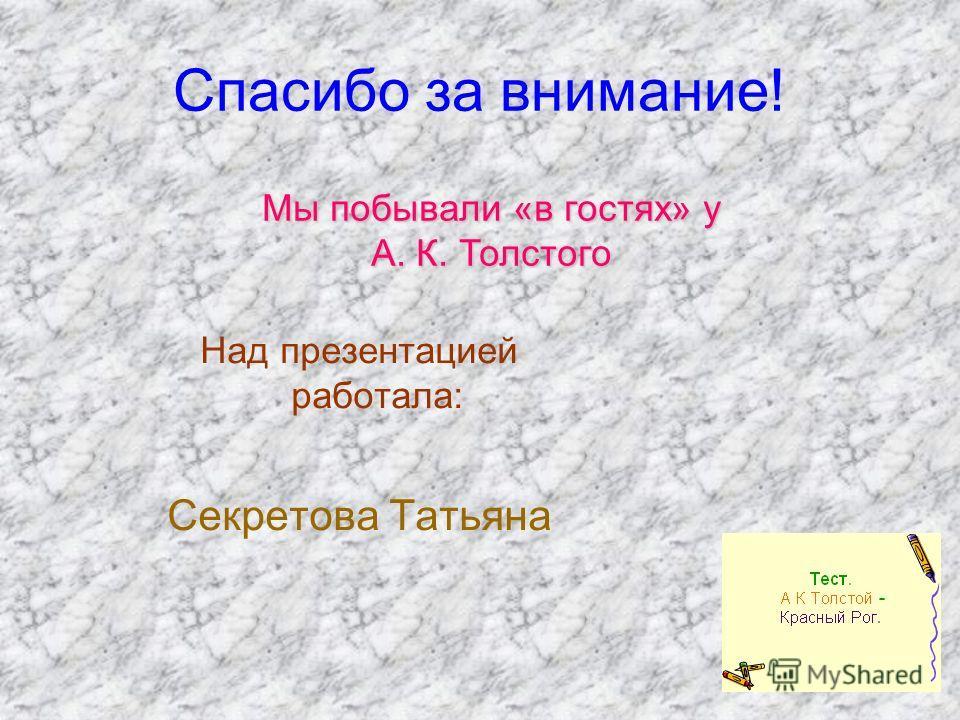 Спасибо за внимание! Над презентацией работала: Секретова Татьяна Мы побывали «в гостях» у А. К. Толстого