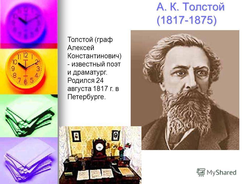 А. К. Толстой (1817-1875) Толстой (граф Алексей Константинович) - известный поэт и драматург. Родился 24 августа 1817 г. в Петербурге.