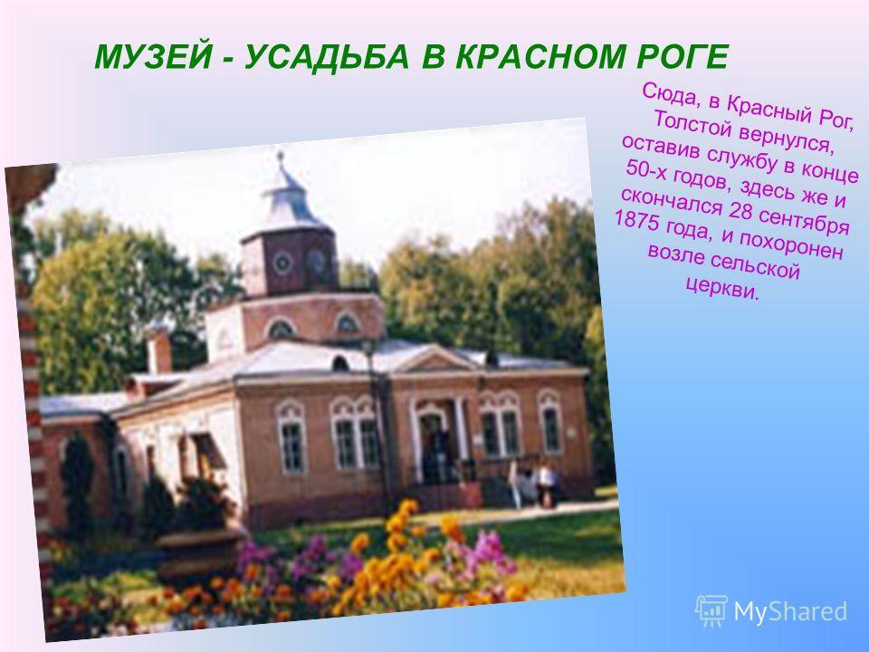 МУЗЕЙ - УСАДЬБА В КРАСНОМ РОГЕ Сюда, в Красный Рог, Толстой вернулся, оставив службу в конце 50-х годов, здесь же и скончался 28 сентября 1875 года, и похоронен возле сельской церкви.