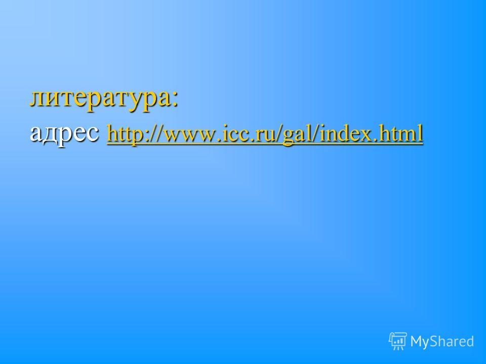 литература: адрес http://www.icc.ru/gal/index.html http://www.icc.ru/gal/index.html