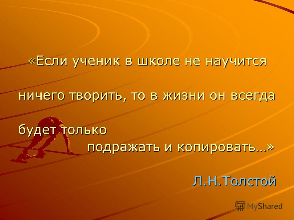 «Если ученик в школе не научится «Если ученик в школе не научится ничего творить, то в жизни он всегда будет только подражать и копировать…» подражать и копировать…» Л.Н.Толстой Л.Н.Толстой