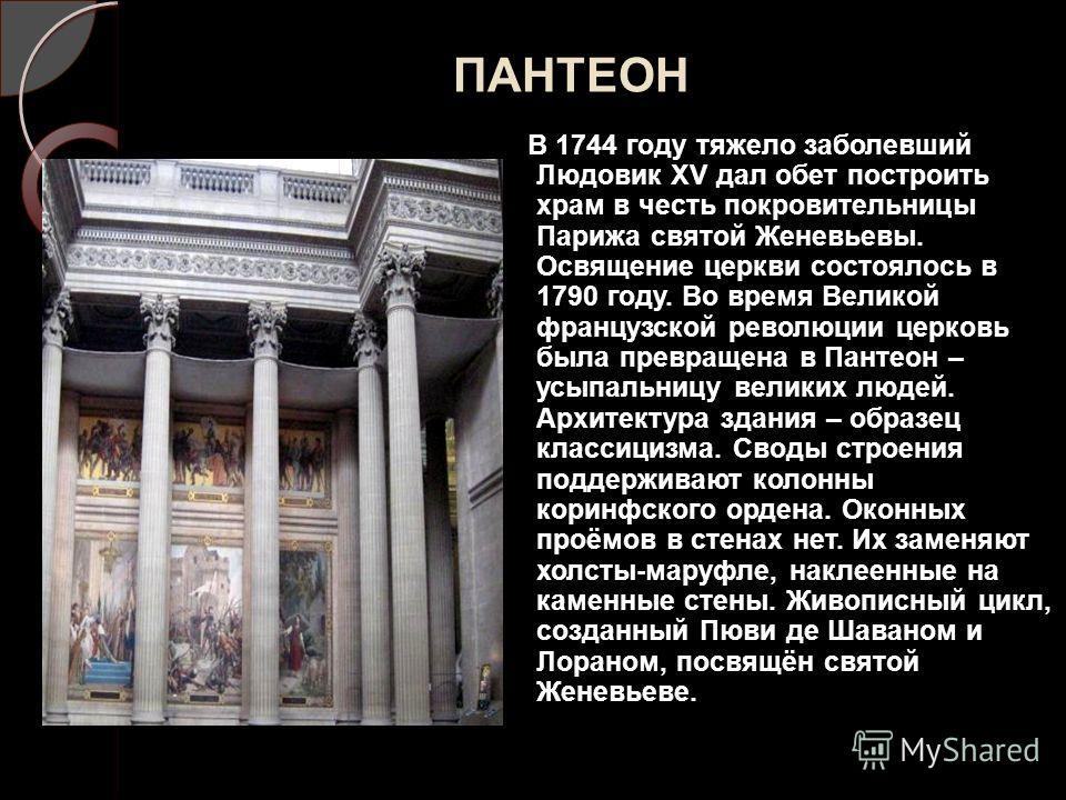 ПАНТЕОН В 1744 году тяжело заболевший Людовик XV дал обет построить храм в честь покровительницы Парижа святой Женевьевы. Освящение церкви состоялось в 1790 году. Во время Великой французской революции церковь была превращена в Пантеон – усыпальницу