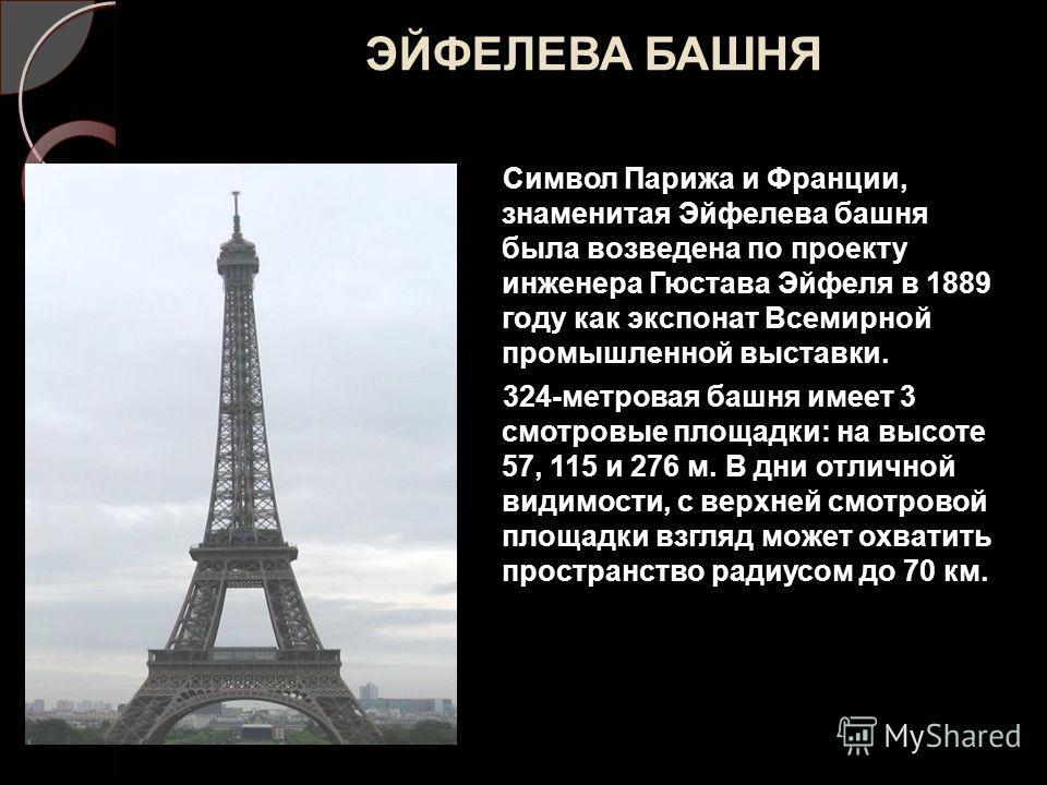 ЭЙФЕЛЕВА БАШНЯ Символ Парижа и Франции, знаменитая Эйфелева башня была возведена по проекту инженера Гюстава Эйфеля в 1889 году как экспонат Всемирной промышленной выставки. 324-метровая башня имеет 3 смотровые площадки: на высоте 57, 115 и 276 м. В