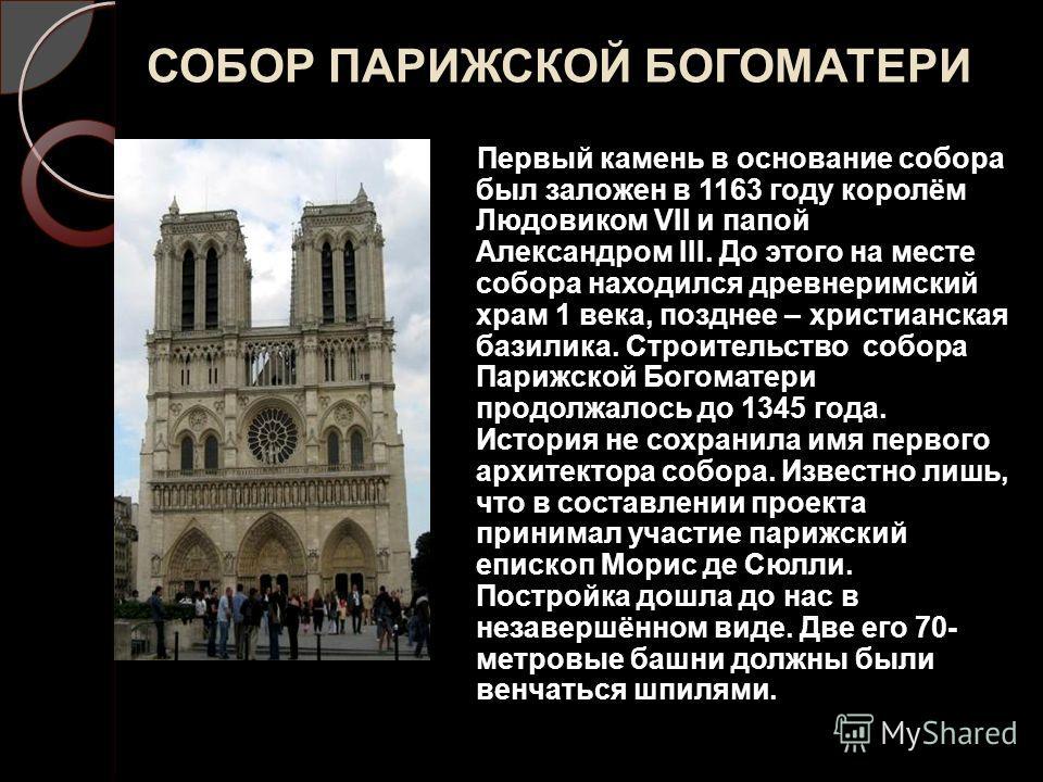 СОБОР ПАРИЖСКОЙ БОГОМАТЕРИ Первый камень в основание собора был заложен в 1163 году королём Людовиком VII и папой Александром III. До этого на месте собора находился древнеримский храм 1 века, позднее – христианская базилика. Строительство собора Пар