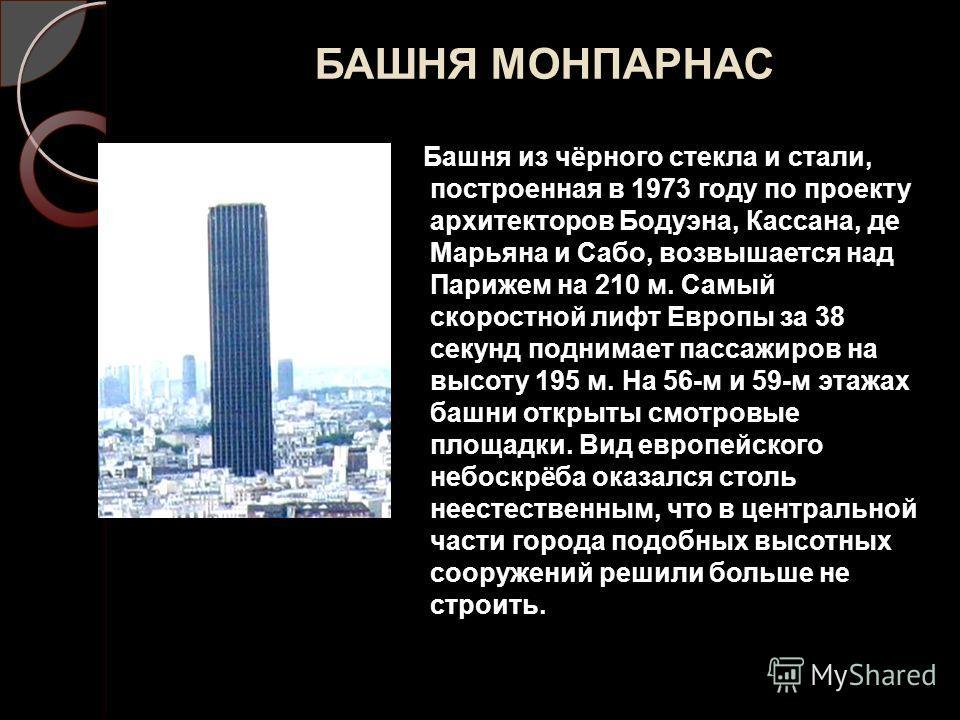 БАШНЯ МОНПАРНАС Башня из чёрного стекла и стали, построенная в 1973 году по проекту архитекторов Бодуэна, Кассана, де Марьяна и Сабо, возвышается над Парижем на 210 м. Самый скоростной лифт Европы за 38 секунд поднимает пассажиров на высоту 195 м. На