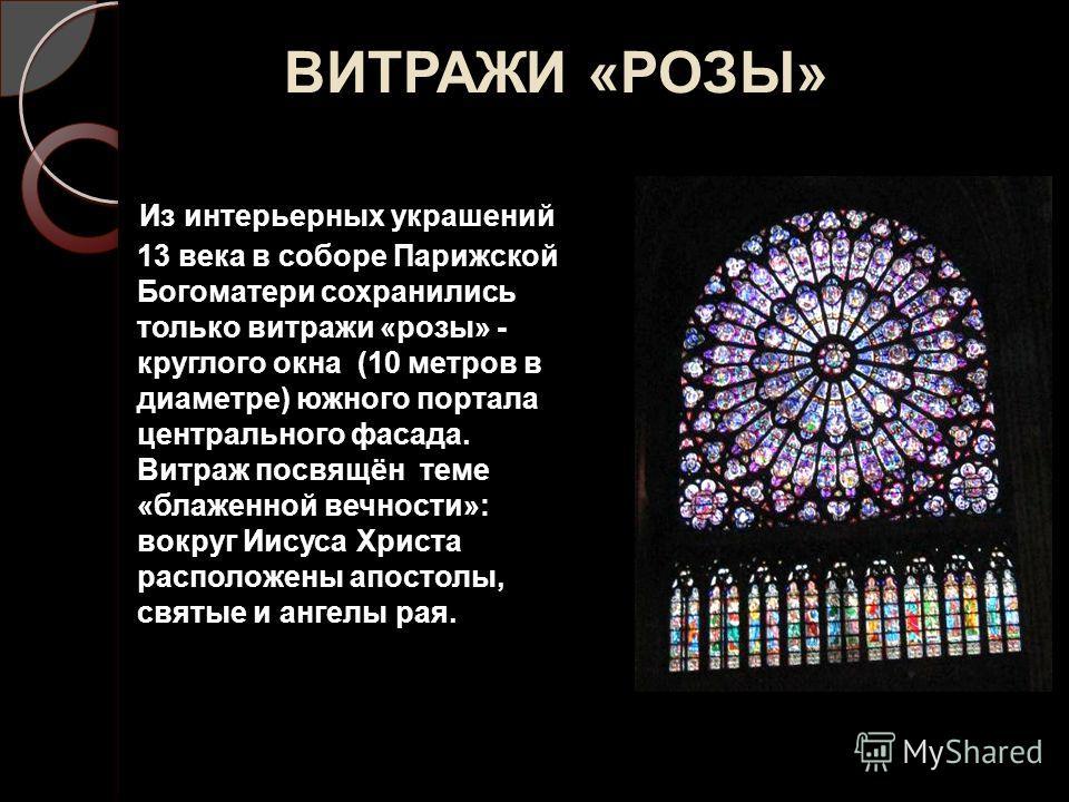 ВИТРАЖИ «РОЗЫ» Из интерьерных украшений 13 века в соборе Парижской Богоматери сохранились только витражи «розы» - круглого окна (10 метров в диаметре) южного портала центрального фасада. Витраж посвящён теме «блаженной вечности»: вокруг Иисуса Христа