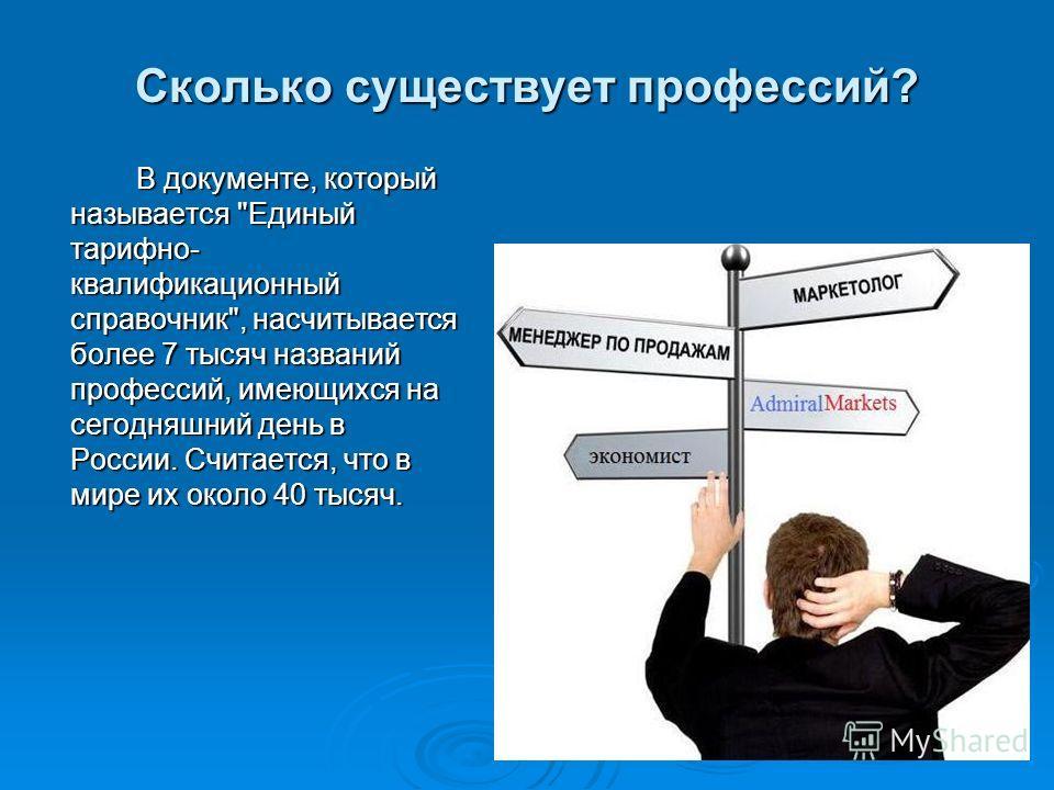 Сколько существует профессий? В документе, который называется Единый тарифно- квалификационный справочник, насчитывается более 7 тысяч названий профессий, имеющихся на сегодняшний день в России. Считается, что в мире их около 40 тысяч.