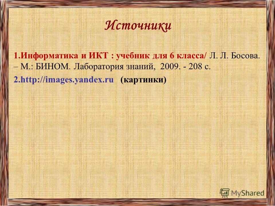 Источники 1.Информатика и ИКТ : учебник для 6 класса/ Л. Л. Босова. – М.: БИНОМ. Лаборатория знаний, 2009. - 208 с. 2.http://images.yandex.ru (картинки)