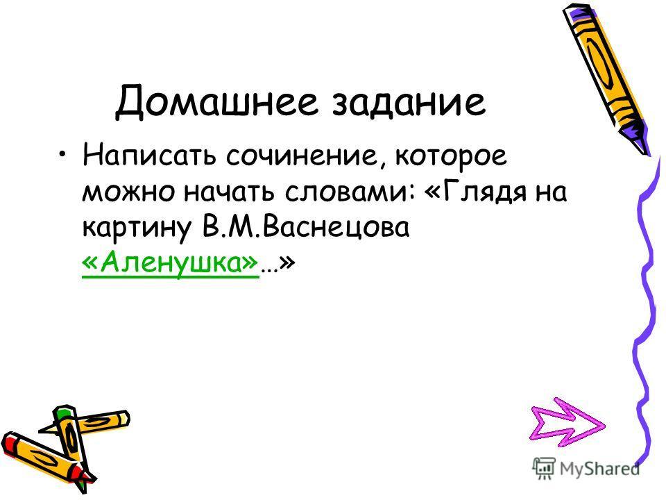 Домашнее задание Написать сочинение, которое можно начать словами: «Глядя на картину В.М.Васнецова «Аленушка»…»