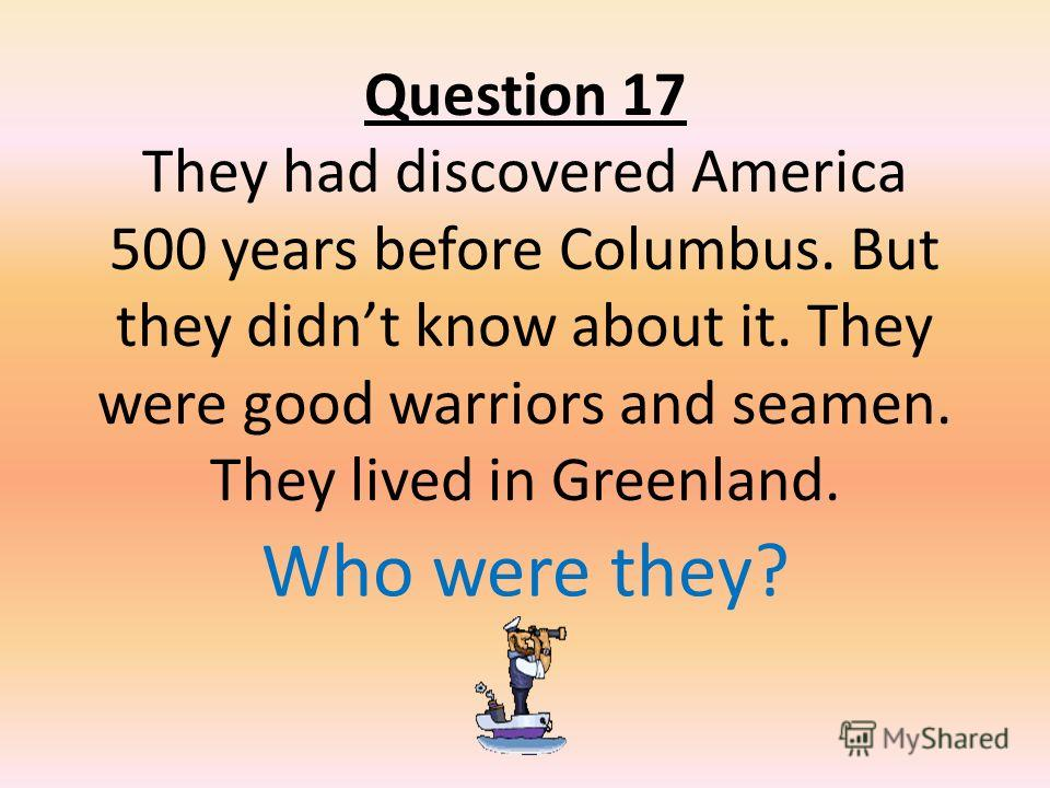 Question 17 They had discovered America 500 years before Columbus. But they didnt know about it. They were good warriors and seamen. They lived in Greenland. Who were they?
