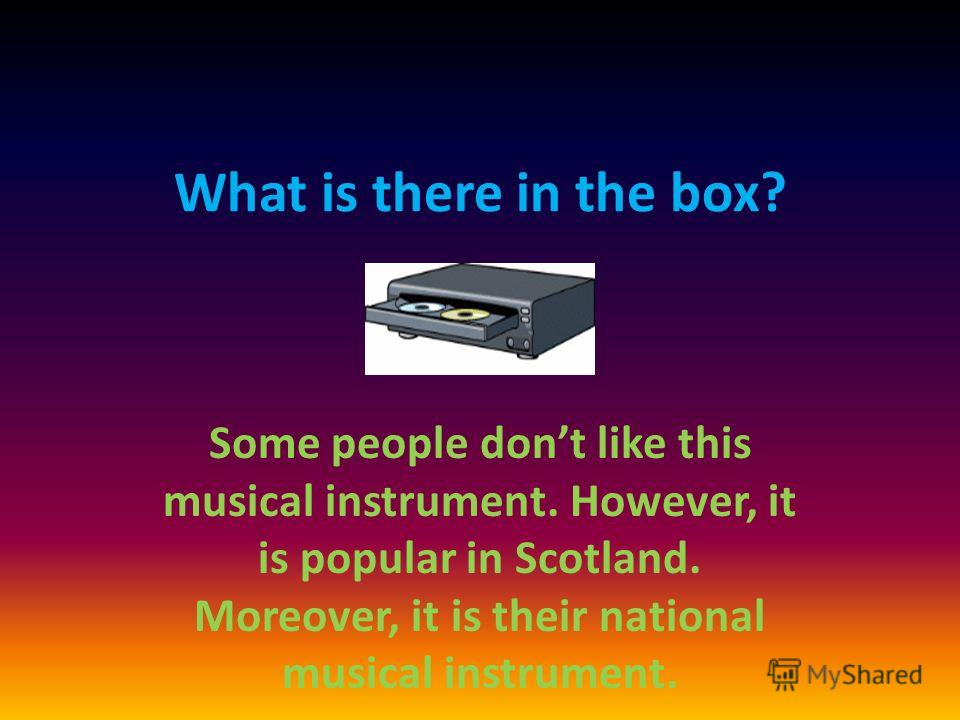 What is there in the box? Some people dont like this musical instrument. However, it is popular in Scotland. Moreover, it is their national musical instrument.