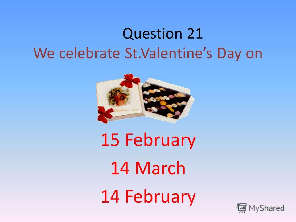 Question 21 We celebrate St.Valentines Day on 15 February 14 March 14 February