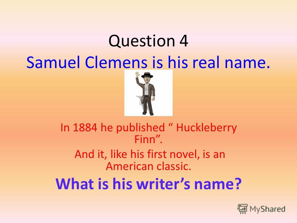 Question 4 Samuel Clemens is his real name. In 1884 he published Huckleberry Finn. And it, like his first novel, is an American classic. What is his writers name?