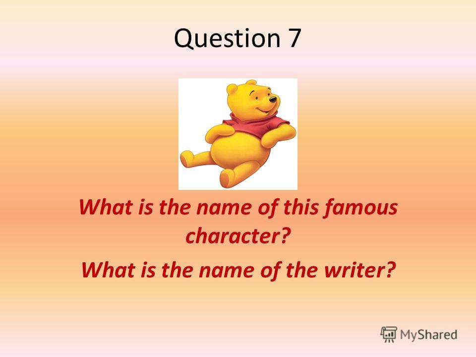 Question 7 What is the name of this famous character? What is the name of the writer?