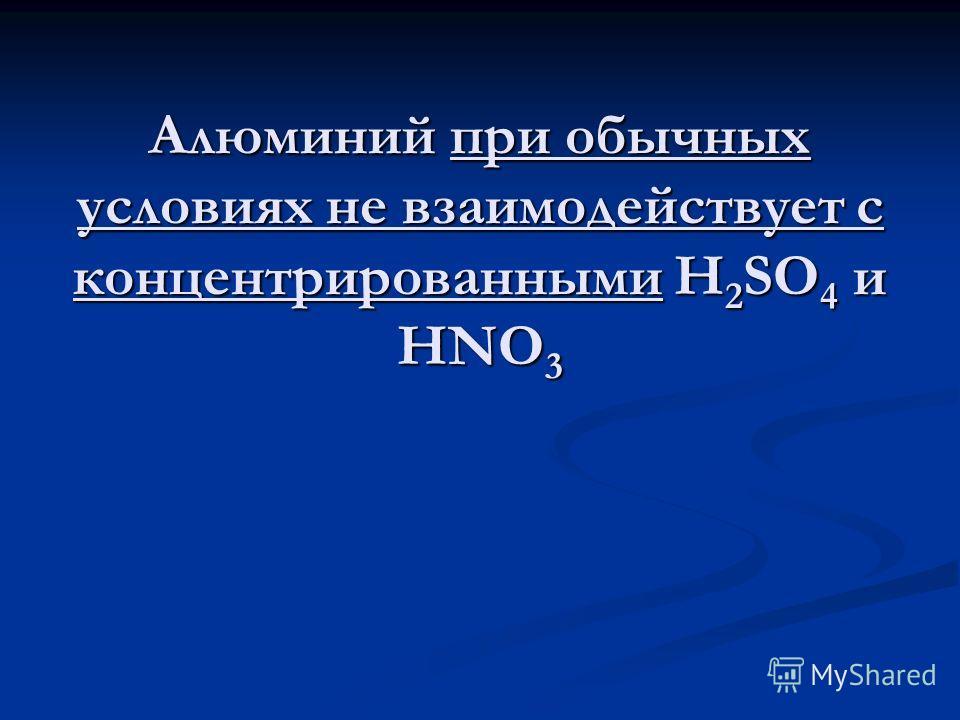 Алюминий при обычных условиях не взаимодействует с концентрированными H 2 SO 4 и HNO 3